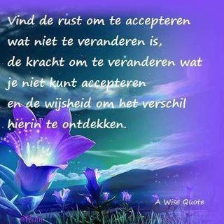 'Vind de rust om te accepteren wat niet te veranderen is, de kracht om te veranderen wat je niet kunt accepteren en de wijsheid om het verschil hierin te ontdekken.'