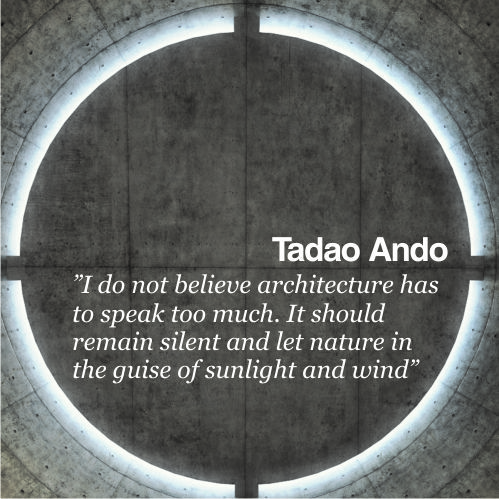 """""""I do not believe architecture has to speak too much. It should remain silent and let nature in the guise of sunlight and wind"""" - Tadao Ando"""