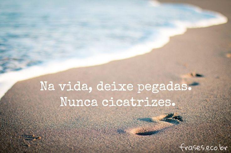 Na Vida Deixe Pegadas. Nunca Cicatrizes.  #Vida #Pegadas #Praia #Mar #Amor #Frases #Mensagens #Namorado #Namorada