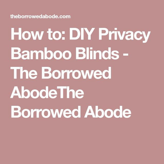 How to: DIY Privacy Bamboo Blinds - The Borrowed AbodeThe Borrowed Abode