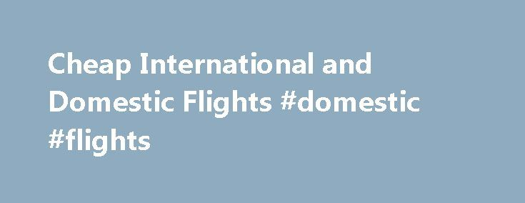 Cheap International and Domestic Flights #domestic #flights http://tickets.remmont.com/cheap-international-and-domestic-flights-domestic-flights/  Why book on CheapTickets.sg? With CheapTickets.sg you can book your flight, hotel or rental car 24 hours a day, 7 days a week. You find the best deals of all (...Read More)