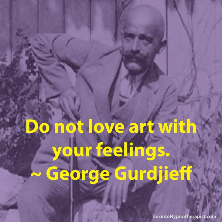 Do not love art with your feelings. ~ George Gurdjieff Quotes