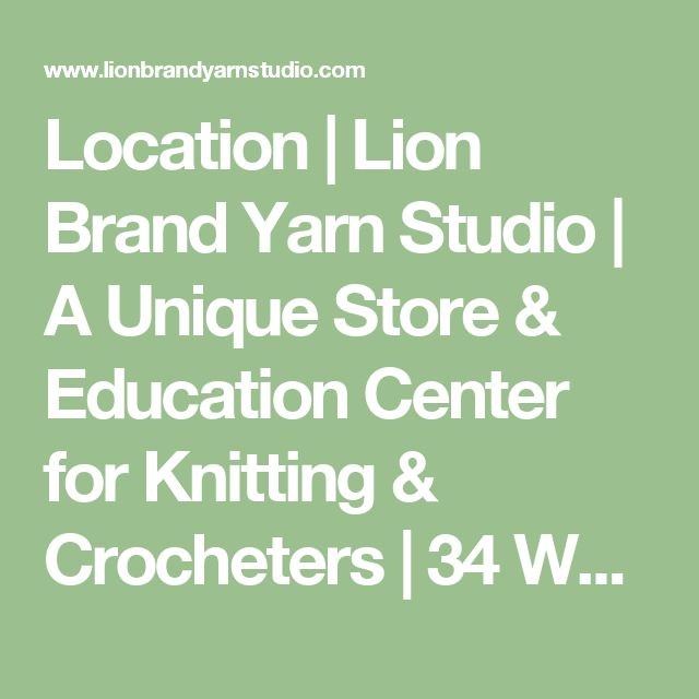 Location  |   Lion Brand Yarn Studio | A Unique Store & Education Center for Knitting & Crocheters | 34 West 15th Street, New York, New York 10011