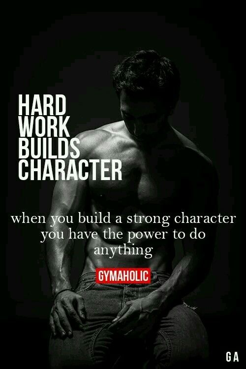 Hard work builds character.