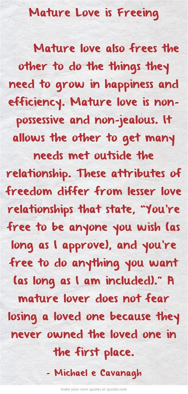Exactly. If you can not do things separately in a relationship without one feeling excluded, that is not mature love. In mature love, both parties know and understand that each is an individual and must be able to have a life outside of the relationship. You do NOT always have to be together to be in a relationship.
