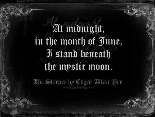At midnight in the month of June, I stand beneath thy mystic moon. - Edgar Allen Por, The Sleeper