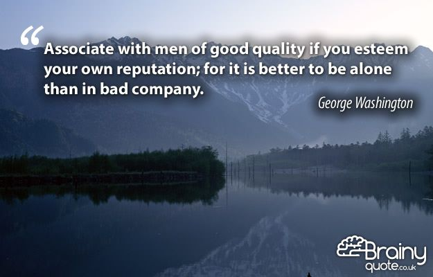 Associate with men of good quality if you esteem your own reputation; for it is better to be alone than in bad company.  George Washington