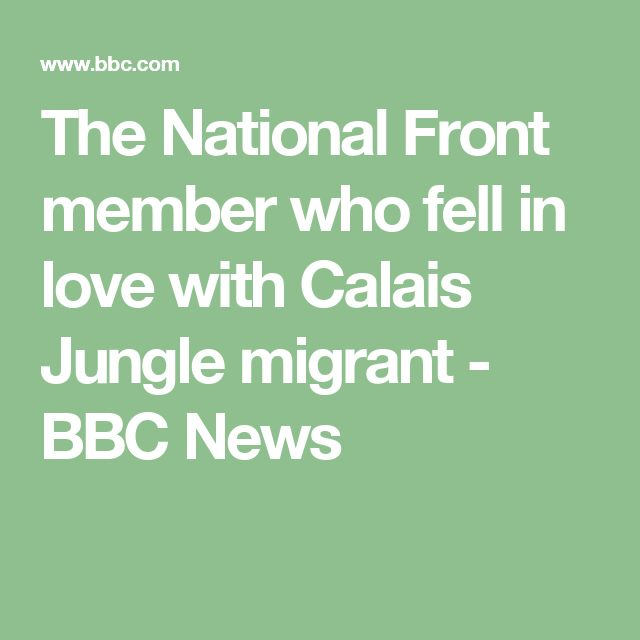 The National Front member who fell in love with Calais Jungle migrant - BBC News