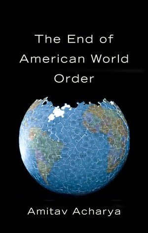 The end of American world order / Amitav Acharya. -- Cambridge ;  Malden :  Polity,  2014.