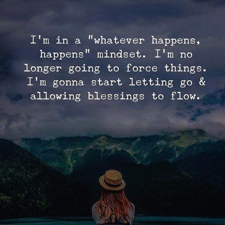 Im in a whatever happenshappens mindset. Im no longer going to force things..
