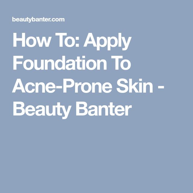 How To: Apply Foundation To Acne-Prone Skin - Beauty Banter