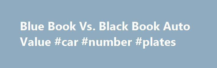 Blue Book Vs. Black Book Auto Value #car #number #plates http://nigeria.remmont.com/blue-book-vs-black-book-auto-value-car-number-plates/  #black book car values # Blue Book Vs. Black Book Auto Value Save Shares & Saves The Kelley Blue Book and Black Book are both price guides for used vehicles, but they're used in radically different ways. Consumers are apt to run across Black Book values only when they sell their cars to vehicle resellers. Blue Book is directed squarely at consumers. For…