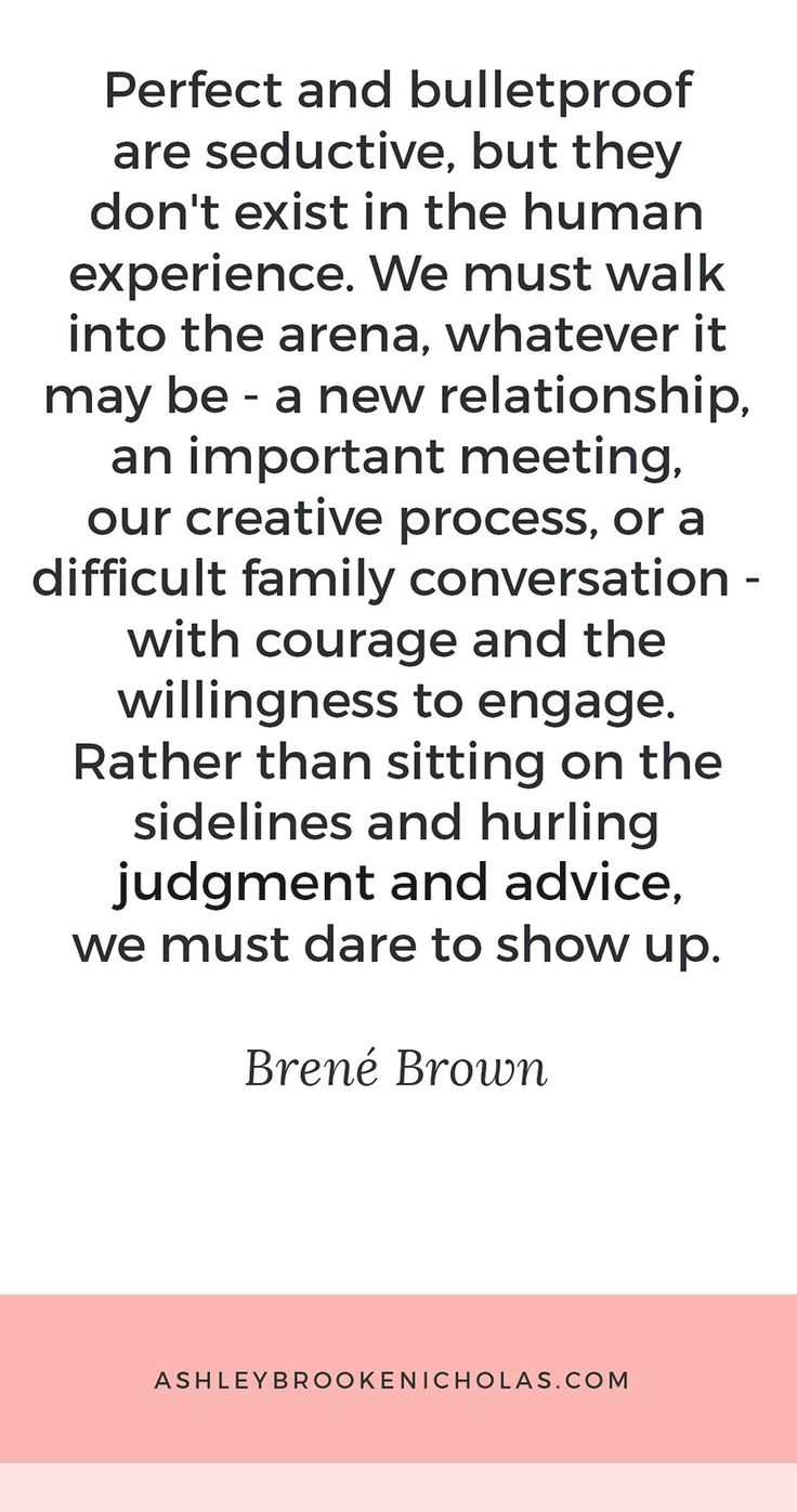 "The best Brené Brown quotes | ""Perfect and bulletproof are seductive, but they don't exist in the human experience. We must walk into the arena, what it may be - a new relationship, an important meeting, our creative process, or a difficult family conversation - with courage and willingness to engage. Rather than sitting on the sidelines and hurling judgment and advice, we must dare to show up."""