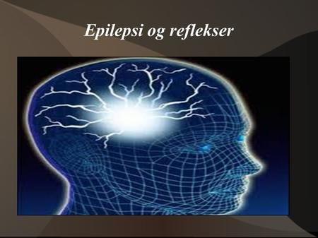 Epilepsi og reflekser. Hva er en refleks? En refleks er flere fenomener i kroppen som ikke er vilje styrt. En refleks er noe du ikke kan styre, som for.eks.