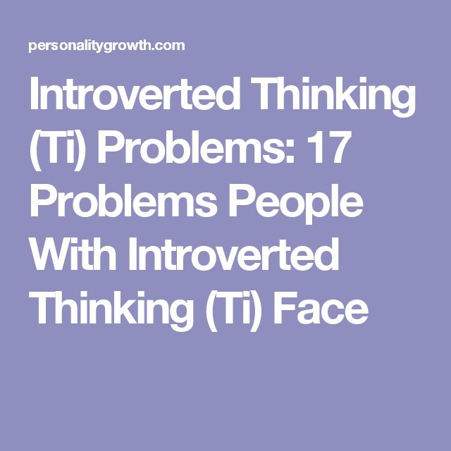 Introverted Thinking (Ti) Problems: 17 Problems People With Introverted Thinking (Ti) Face