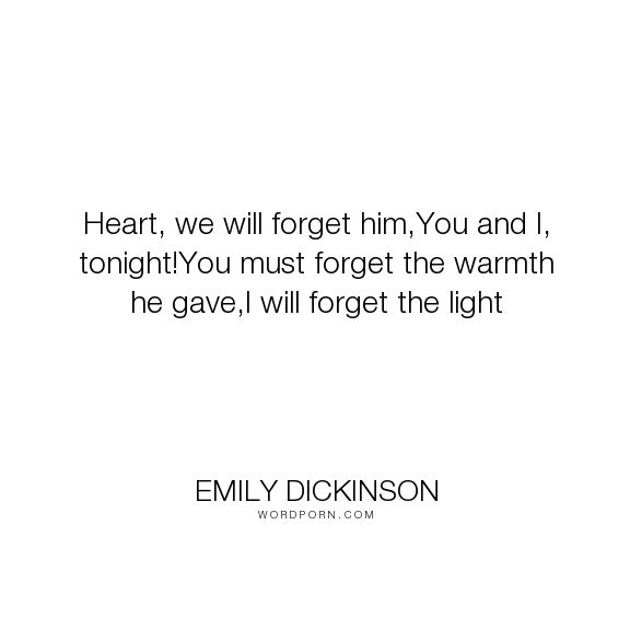 "Emily Dickinson - ""Heart, we will forget him,You and I, tonight!You must forget the warmth he gave,I..."". love"