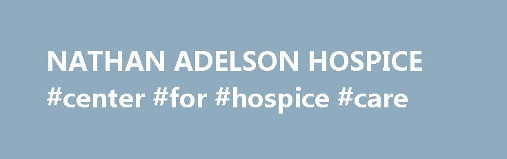NATHAN ADELSON HOSPICE #center #for #hospice #care http://hotel.remmont.com/nathan-adelson-hospice-center-for-hospice-care/  #nathan adelson hospice # Points of Light NATHAN ADELSON HOSPICE When thinking of family volunteer opportunities, a hospice does not immediately come to mind. Nathan Adelson Hospice (NAH) defies that limited thought process on two levels. First, it is a nonprofit treating end-of-life issues and actively encouraging family volunteer participation. Second, this is…