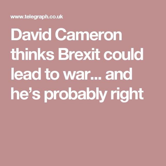 David Cameron thinks Brexit could lead to war... and he's probably right