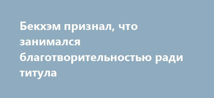 Бекхэм признал, что занимался благотворительностью ради титула http://kleinburd.ru/news/bekxem-priznal-chto-zanimalsya-blagotvoritelnostyu-radi-titula/  Знаменитый футболист Дэвид Бекхэм признал подлинность личных электронных писем, которые ранее выложили в сеть хакеры. Из переписки, якобы принадлежащей Бекхэму, следовало, в частности, что бывший полузащитник английской сборной занимался благотворительностью, чтобы получить рыцарский титул. Кроме того, муж Виктории Бекхэм обругал английских…