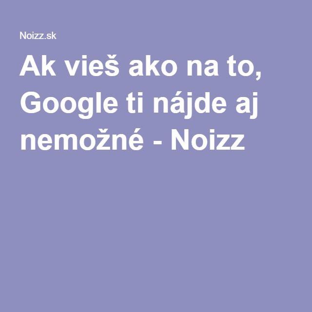 Ak vieš ako na to, Google ti nájde aj nemožné - Noizz
