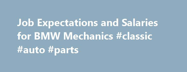 Job Expectations and Salaries for BMW Mechanics #classic #auto #parts http://italy.remmont.com/job-expectations-and-salaries-for-bmw-mechanics-classic-auto-parts/  #auto mechanic salary # Job Expectations and Salaries for BMW Mechanics A BMW mechanic understands the changing technology and processes associated with these German manufactured vehicles. When a client seeks out a BMW mechanic. they're doing so because they want a highly trained, highly skilled mechanic. There are greater…