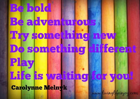 Be bold! Life is waiting for you.