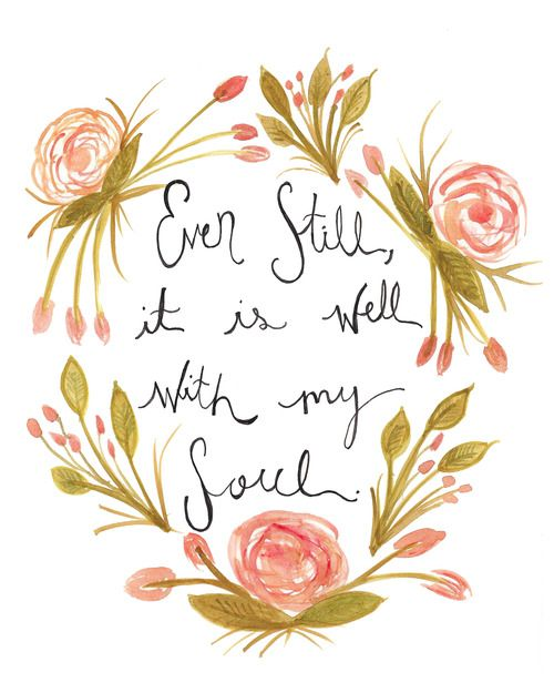 Even still, it is well with my soul. || Be joyful because of the salvation that has been granted of you because of Christ Jesus.
