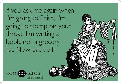 If you ask me again when I'm going to finish, I'm going to stomp on your throat. I'm writing a book, not a grocery list. Now back off.
