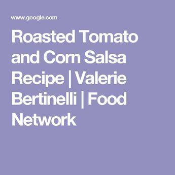 Roasted Tomato and Corn Salsa Recipe | Valerie Bertinelli | Food Network