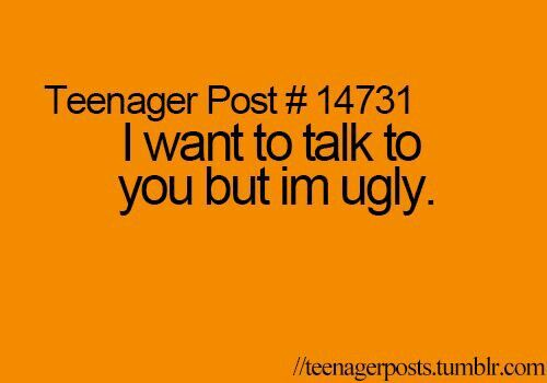 Sometimes I Wish You Would Want To Talk To Me Just As: I Want To Talk To You But Im Ugly. Qlways Afraid U Wont