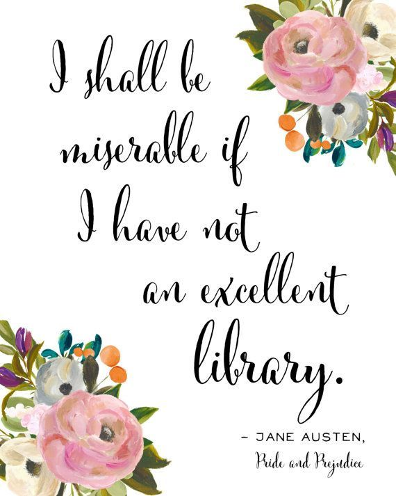 This Jane Austen Quote is one of my favorites because I love books so much! I shall be miserable if I have not an excellent library. said by