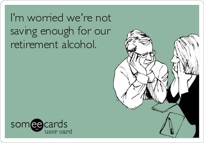 I'm worried we're not saving enough for our retirement alcohol.