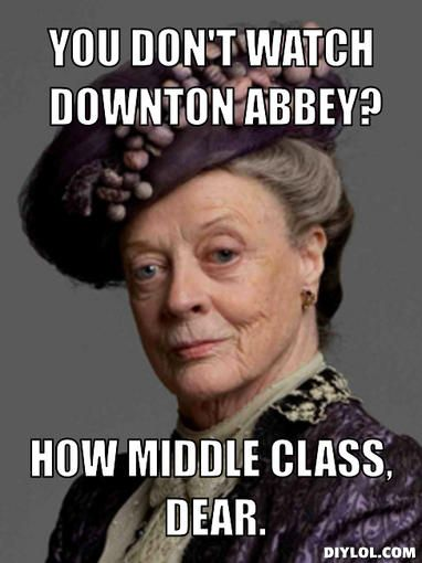 """""""You don't watch Downton Abbey? How middle class, dear.""""   LOL!  Maggie Smith is my favorite DA character. :-)"""