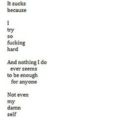 It may not seem like I tried or am trying but I really am and it's just not enough