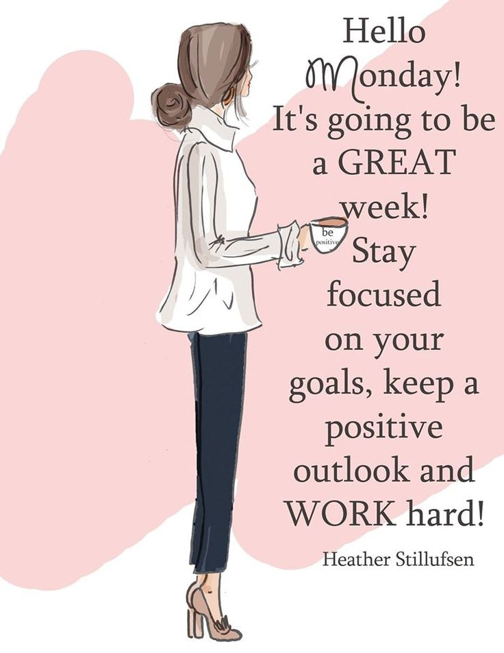 Hello Monday! It's going to be a great week! Stay focused on your goals, keep a positive outlook and work hard!