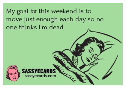 """""""My goal for this weekend is to move just enough each day so no one thinks I'm dead."""""""