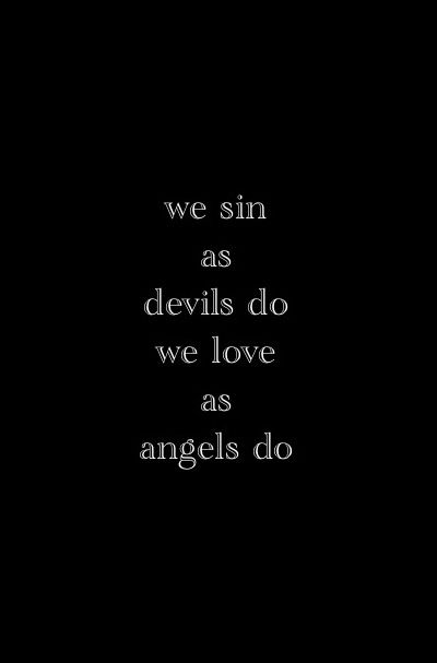 we sin as devils do, we love as angels do.
