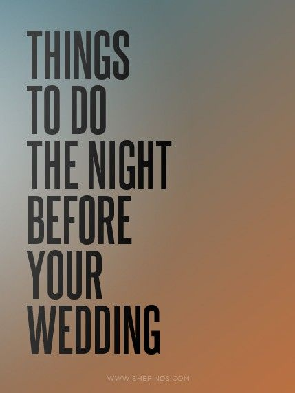 The night before your wedding. 1. Do a face masque, 2. Use an under-eye miracle cream, 3. Don't drink, 4. Set a bed time, 5. Don't use social media (keep this moment private!), 6. No texting with the husband, 7. Write a letter to your husband, 8. Have one final meeting with wedding planner, 9. Check in for your honeymoon flight, 10. Watch a goofy, wedding romantic comedy with your girls