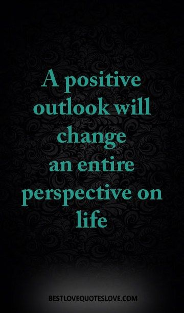 A positive outlook will change an entire perspective on life