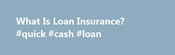 What Is Loan Insurance? #quick #cash #loan http://loan.remmont.com/what-is-loan-insurance-quick-cash-loan/  #loan insurance # Other People Are Reading Definition Loan insurance is bought as policy just like other types of insurance, but the policy only covers loans that the policyholder has. The insurance makes the loan payments on behalf of the policyholder, usually for a specific amount of time, such as six months or a year.…The post What Is Loan Insurance? #quick #cash #loan appeared…