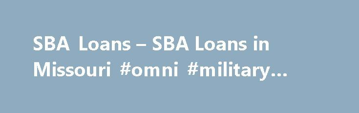 SBA Loans – SBA Loans in Missouri #omni #military #loans http://loan-credit.nef2.com/sba-loans-sba-loans-in-missouri-omni-military-loans/  #sba loan # Small Business Administration (SBA) Loans SBA Tools Resources One of the best financing options for small and growing businesses is a loan guaranteed by the Small Business Administration (SBA). The Bank of Missouri is a nationally recognized SBA Preferred Lender in Missouri and has an award- winning SBA Lending Division. An SBA loan can help…