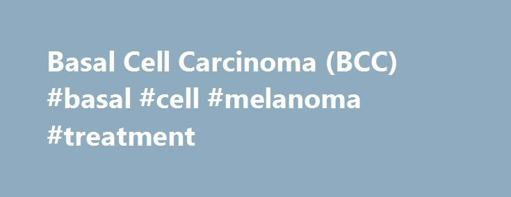 Basal Cell Carcinoma (BCC) #basal #cell #melanoma #treatment http://honolulu.remmont.com/basal-cell-carcinoma-bcc-basal-cell-melanoma-treatment/  # Basal Cell Carcinoma (BCC) The Most Frequently Occurring Form of Skin Cancer BCCs are abnormal, uncontrolled growths or lesions that arise in the skin s basal cells, which line the deepest layer of the epidermis (the outermost layer of the skin). BCCs often look like open sores, red patches, pink growths, shiny bumps, or scars and are usually…