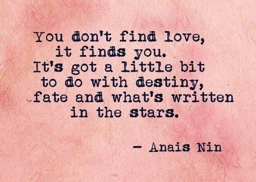You don't find love, it finds you. It's got a little bit to do with destiny, fate, and what's written in the stars ~ Anais Nin