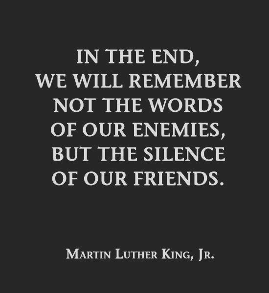 "Martin Luther King ""In the end, we will remember not the words of our enemies, but the silence of our friends."""