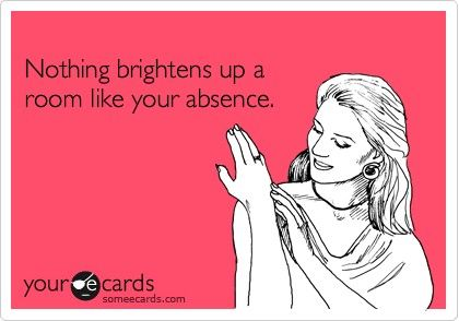 Nothing brightens up a room like your absence. - Click image to find more hot Pinterest pins