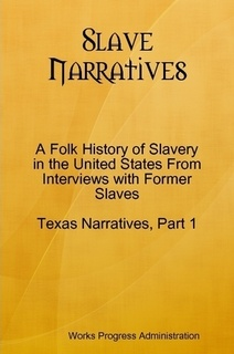 Slave Narratives: A Folk History of Slavery in the United States From Interviews with Former Slaves Texas Narratives, Part 1 by Works Progress Administration