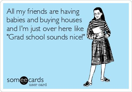 All my friends are having babies and buying houses and I'm just over here like 'Grad school sounds nice!'
