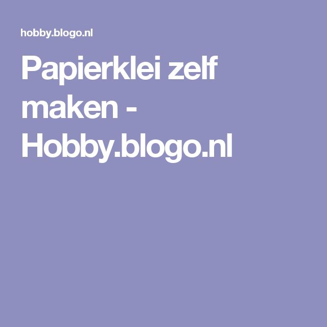 Papierklei zelf maken - Hobby.blogo.nl