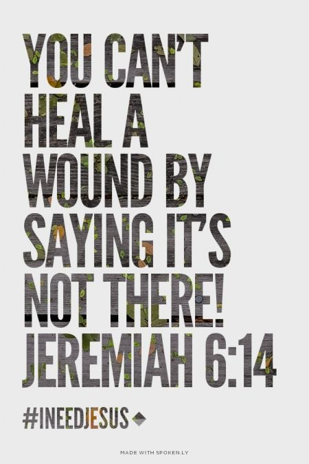 """You can't heal a wound by saying it's not there!"" Jeremiah 6:14"