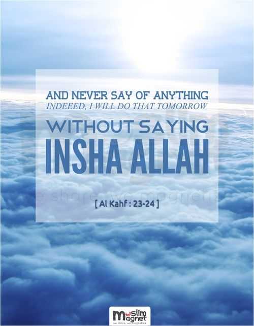 "And never say of anything, ""Indeed, I will do that tomorrow,"" Except [when adding], ""If Allah wills."""